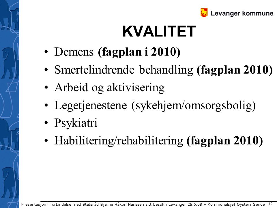 Presentasjon i forbindelse med Statsråd Bjarne Håkon Hanssen sitt besøk i Levanger 25.6.08 – Kommunalsjef Øystein Sende 12 KVALITET Demens (fagplan i