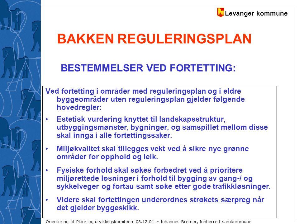 Levanger kommune Orientering til Plan- og utviklingskomiteen 08.12.04 – Johannes Bremer, Innherred samkommune BAKKEN REGULERINGSPLAN Det kreves reguleringsplan for alle vesentlige fortettingssaker.