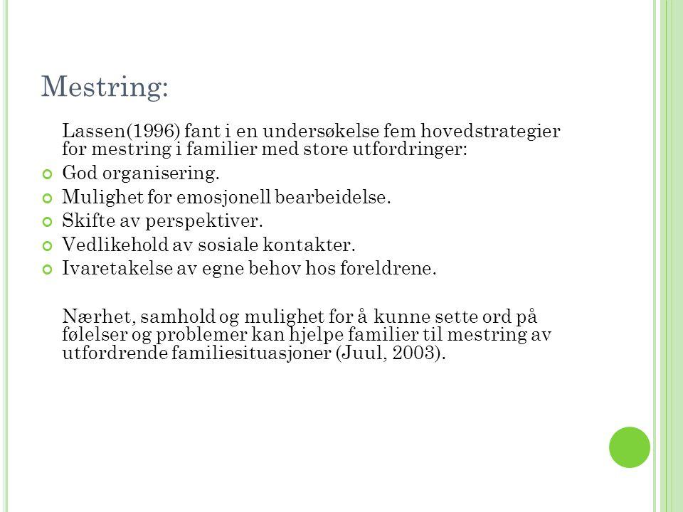 Mestring: Lassen(1996) fant i en undersøkelse fem hovedstrategier for mestring i familier med store utfordringer: God organisering. Mulighet for emosj