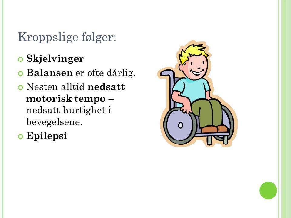 Kroppslige følger: Skjelvinger Balansen er ofte dårlig. Nesten alltid nedsatt motorisk tempo – nedsatt hurtighet i bevegelsene. Epilepsi