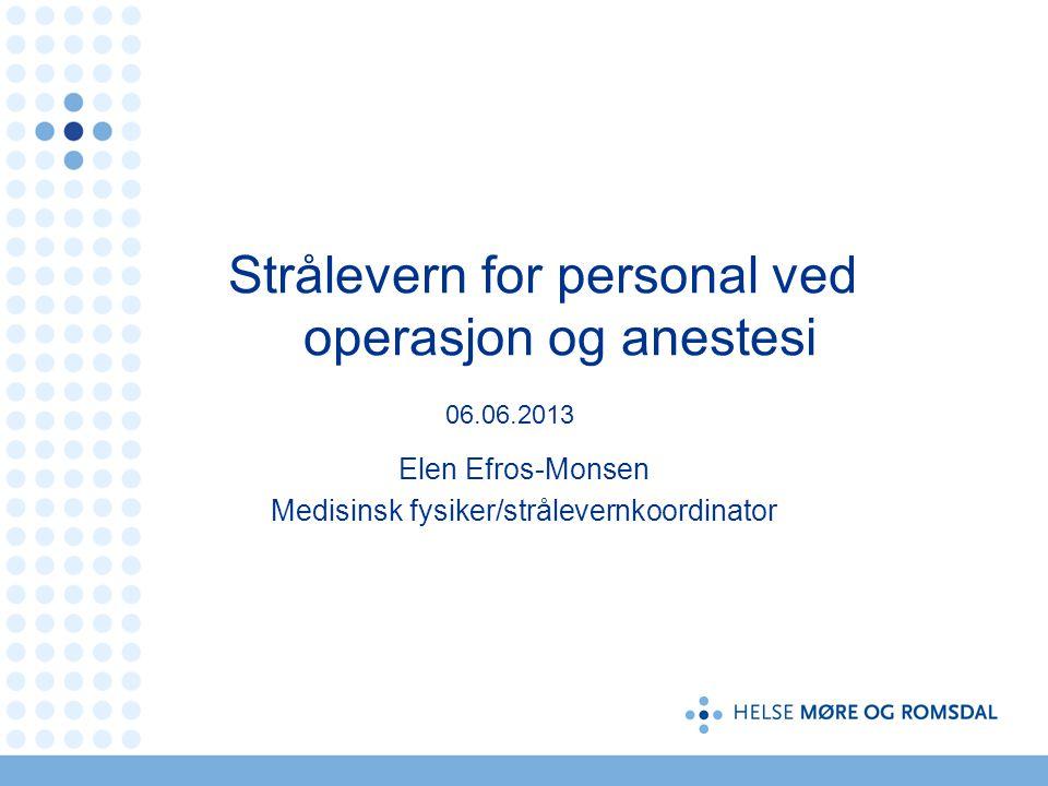 Strålevern for personal ved operasjon og anestesi 06.06.2013 Elen Efros-Monsen Medisinsk fysiker/strålevernkoordinator