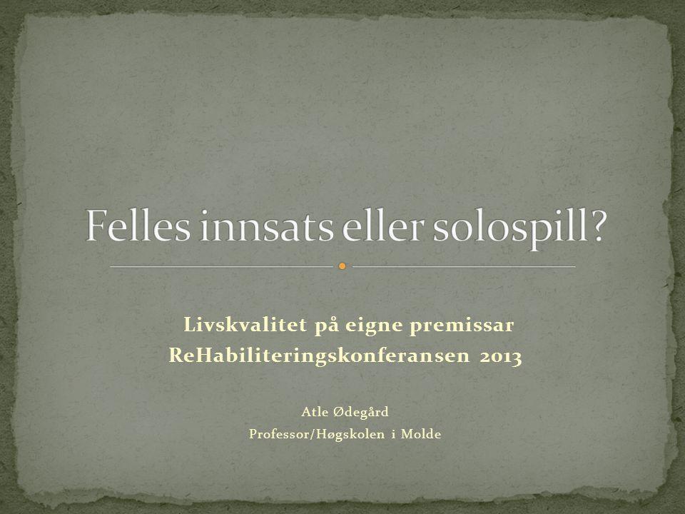Livskvalitet på eigne premissar ReHabiliteringskonferansen 2013 Atle Ødegård Professor/Høgskolen i Molde