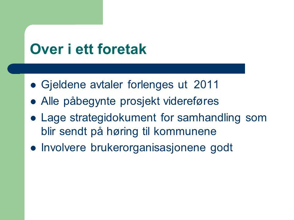 Over i ett foretak Gjeldene avtaler forlenges ut 2011 Alle påbegynte prosjekt videreføres Lage strategidokument for samhandling som blir sendt på høring til kommunene Involvere brukerorganisasjonene godt