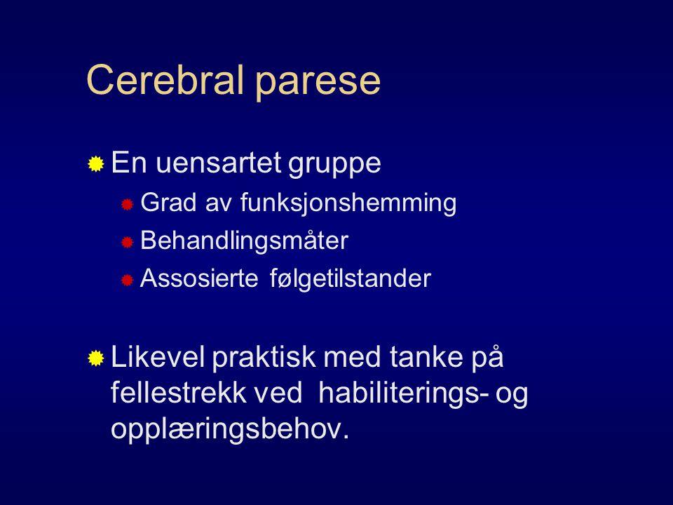 Cerebral parese  En uensartet gruppe  Grad av funksjonshemming  Behandlingsmåter  Assosierte følgetilstander  Likevel praktisk med tanke på fellestrekk ved habiliterings- og opplæringsbehov.