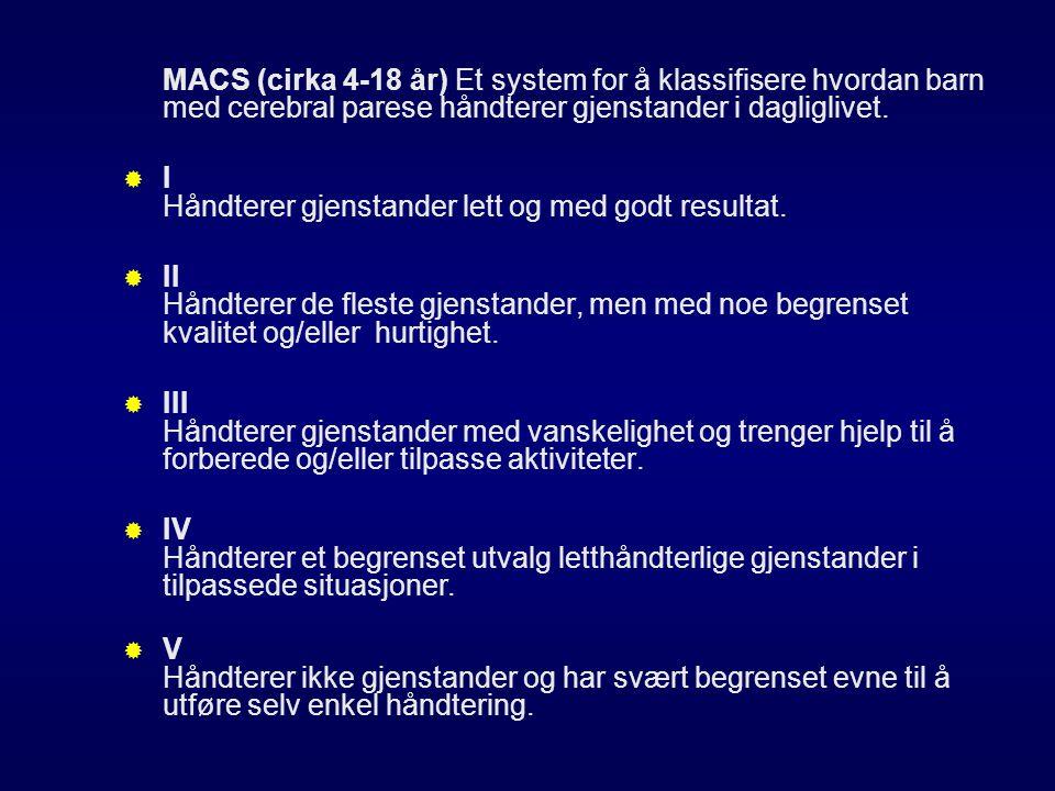 MACS (cirka 4-18 år) Et system for å klassifisere hvordan barn med cerebral parese håndterer gjenstander i dagliglivet.  I Håndterer gjenstander lett