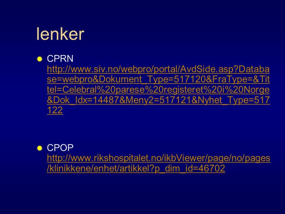 lenker  CPRN http://www.siv.no/webpro/portal/AvdSide.asp?Databa se=webpro&Dokument_Type=517120&FraType=&Tit tel=Celebral%20parese%20registeret%20i%20Norge &Dok_Idx=14487&Meny2=517121&Nyhet_Type=517 122 http://www.siv.no/webpro/portal/AvdSide.asp?Databa se=webpro&Dokument_Type=517120&FraType=&Tit tel=Celebral%20parese%20registeret%20i%20Norge &Dok_Idx=14487&Meny2=517121&Nyhet_Type=517 122  CPOP http://www.rikshospitalet.no/ikbViewer/page/no/pages /klinikkene/enhet/artikkel?p_dim_id=46702 http://www.rikshospitalet.no/ikbViewer/page/no/pages /klinikkene/enhet/artikkel?p_dim_id=46702