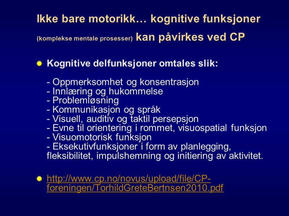 Ikke bare motorikk… kognitive funksjoner (komplekse mentale prosesser) kan påvirkes ved CP  Kognitive delfunksjoner omtales slik: - Oppmerksomhet og konsentrasjon - Innlæring og hukommelse - Problemløsning - Kommunikasjon og språk - Visuell, auditiv og taktil persepsjon - Evne til orientering i rommet, visuospatial funksjon - Visuomotorisk funksjon - Eksekutivfunksjoner i form av planlegging, fleksibilitet, impulshemning og initiering av aktivitet.