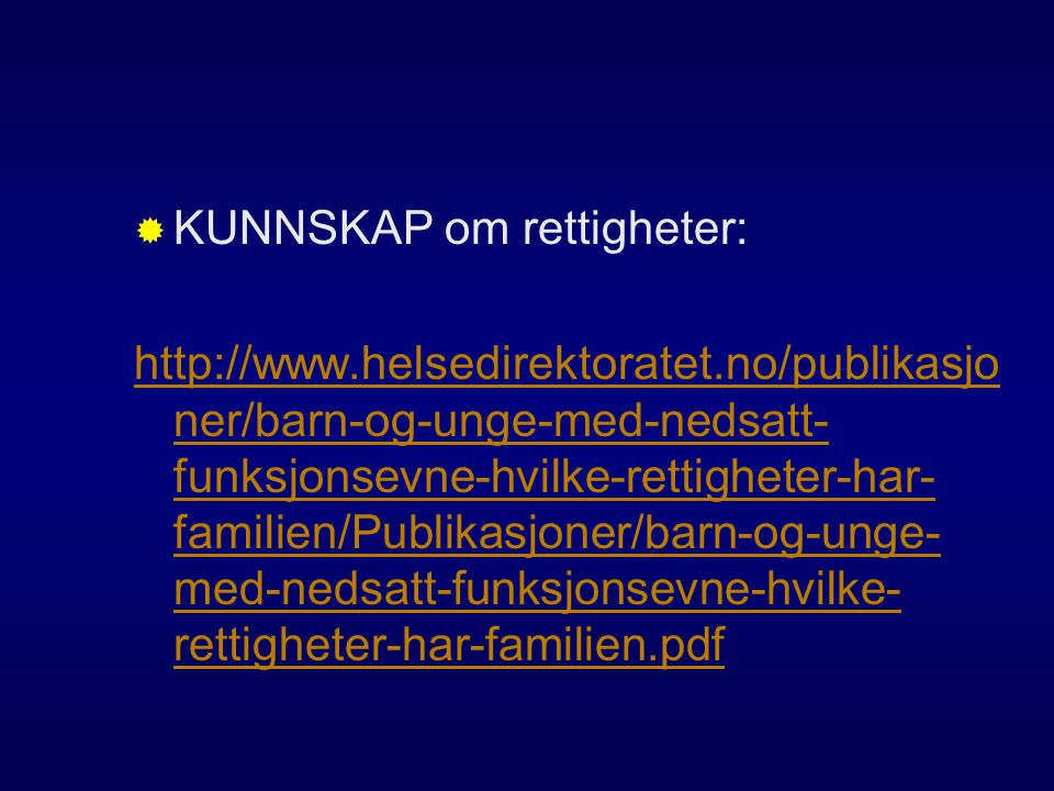  KUNNSKAP om rettigheter: http://www.helsedirektoratet.no/publikasjo ner/barn-og-unge-med-nedsatt- funksjonsevne-hvilke-rettigheter-har- familien/Pub