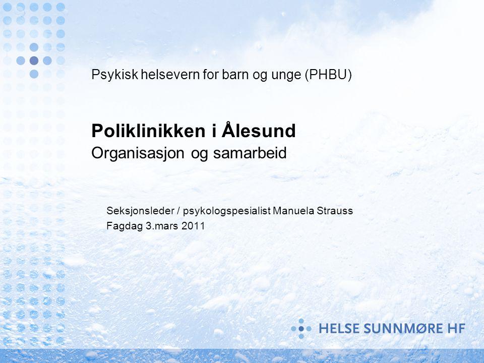 Psykisk helsevern for barn og unge (PHBU) Poliklinikken i Ålesund Organisasjon og samarbeid Seksjonsleder / psykologspesialist Manuela Strauss Fagdag