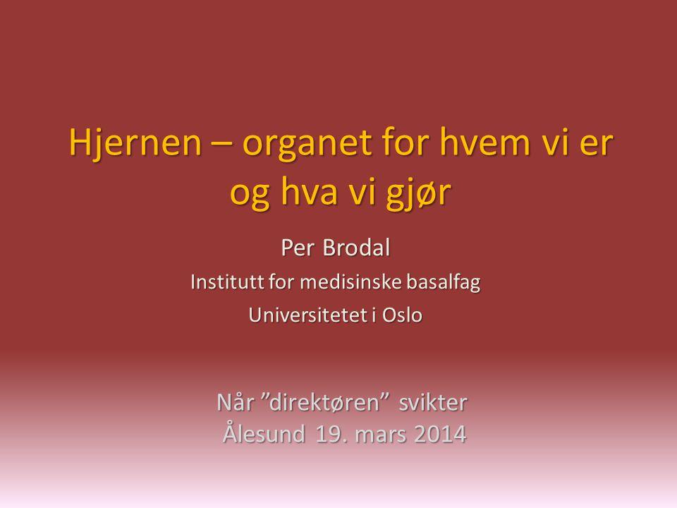 """Hjernen – organet for hvem vi er og hva vi gjør Per Brodal Institutt for medisinske basalfag Universitetet i Oslo Når """"direktøren"""" svikter Ålesund 19."""