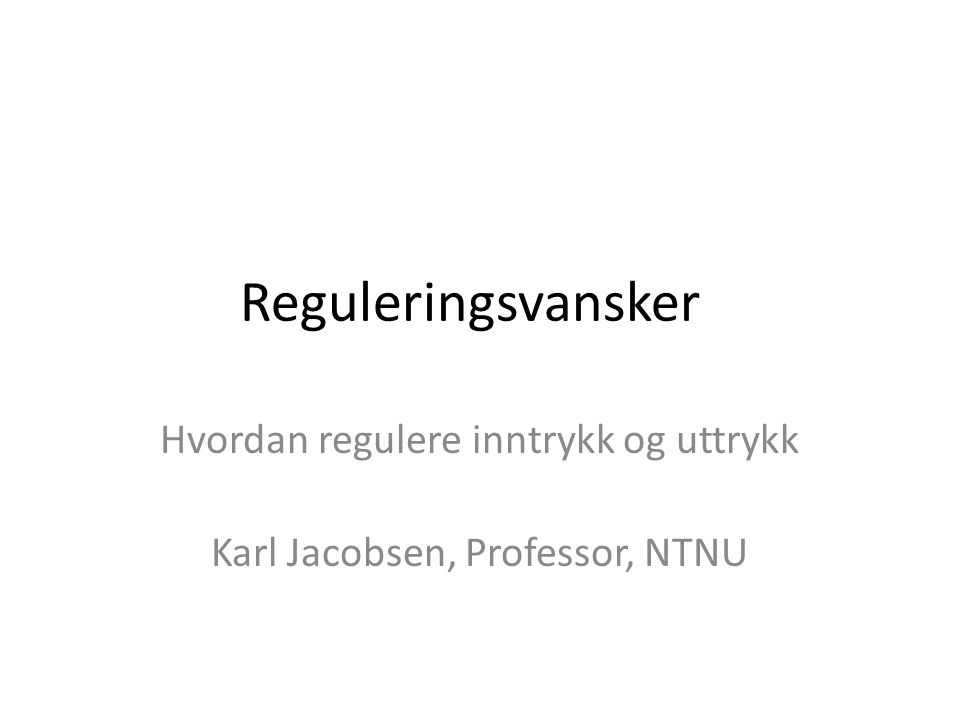 Reguleringsvansker Hvordan regulere inntrykk og uttrykk Karl Jacobsen, Professor, NTNU