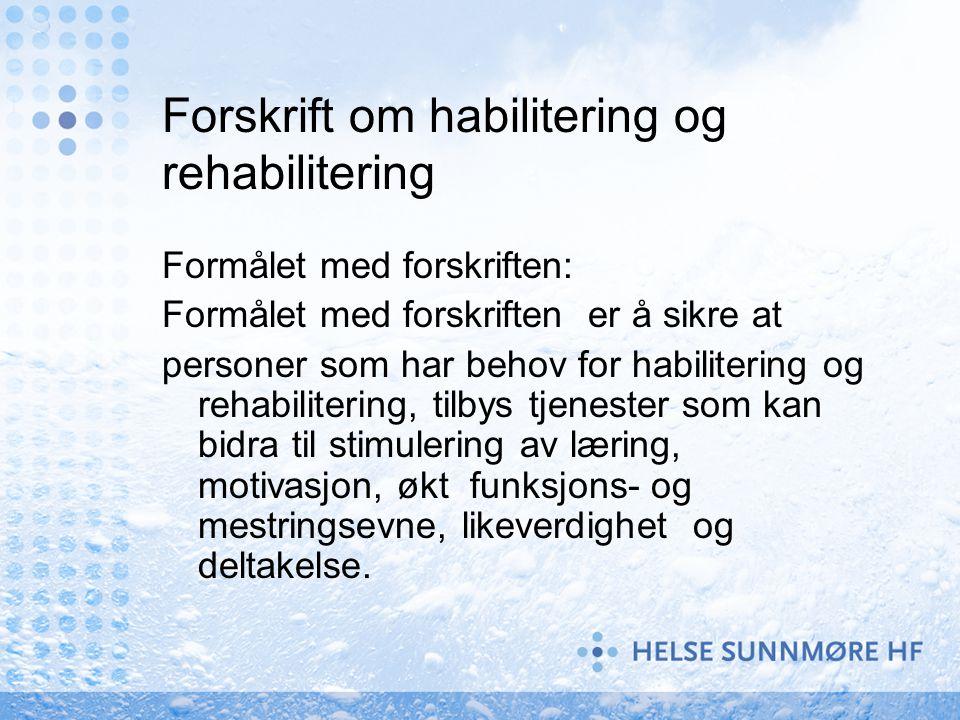 Forskrift om habilitering og rehabilitering Formålet med forskriften: Formålet med forskriften er å sikre at personer som har behov for habilitering og rehabilitering, tilbys tjenester som kan bidra til stimulering av læring, motivasjon, økt funksjons- og mestringsevne, likeverdighet og deltakelse.