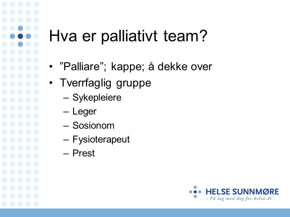 """Hva er palliativt team? """"Palliare""""; kappe; å dekke over Tverrfaglig gruppe –Sykepleiere –Leger –Sosionom –Fysioterapeut –Prest"""