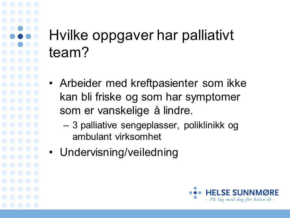 Hvilke oppgaver har palliativt team? Arbeider med kreftpasienter som ikke kan bli friske og som har symptomer som er vanskelige å lindre. –3 palliativ