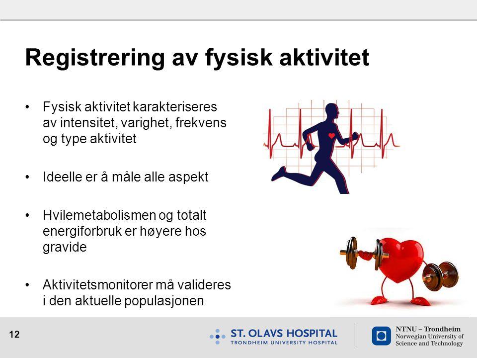 12 Registrering av fysisk aktivitet Fysisk aktivitet karakteriseres av intensitet, varighet, frekvens og type aktivitet Ideelle er å måle alle aspekt
