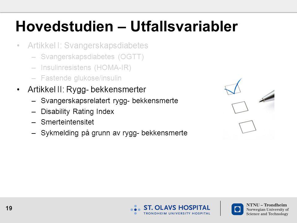19 Hovedstudien – Utfallsvariabler Artikkel I: Svangerskapsdiabetes –Svangerskapsdiabetes (OGTT) –Insulinresistens (HOMA-IR) –Fastende glukose/insulin Artikkel II: Rygg- bekkensmerter –Svangerskapsrelatert rygg- bekkensmerte –Disability Rating Index –Smerteintensitet –Sykmelding på grunn av rygg- bekkensmerte
