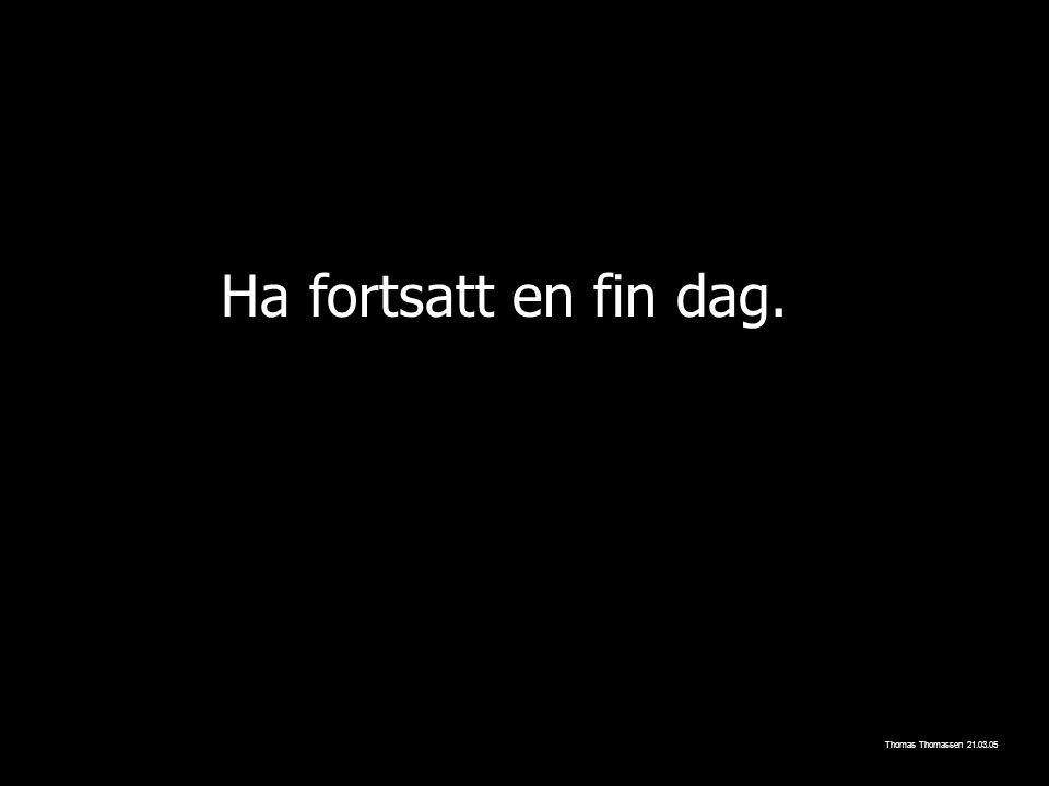 Ha fortsatt en fin dag. Thomas Thomassen 21.03.05