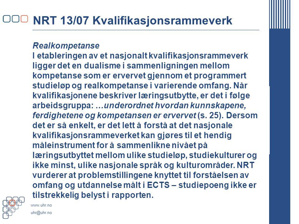 www.uhr.no uhr@uhr.no NRT 13/07 Kvalifikasjonsrammeverk Realkompetanse I etableringen av et nasjonalt kvalifikasjonsrammeverk ligger det en dualisme i sammenligningen mellom kompetanse som er ervervet gjennom et programmert studieløp og realkompetanse i varierende omfang.