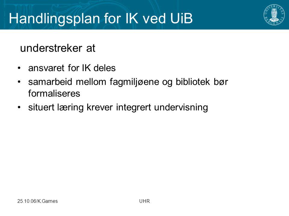 25.10.06/K.GarnesUHR Handlingsplan for IK ved UiB ansvaret for IK deles samarbeid mellom fagmiljøene og bibliotek bør formaliseres situert læring krev