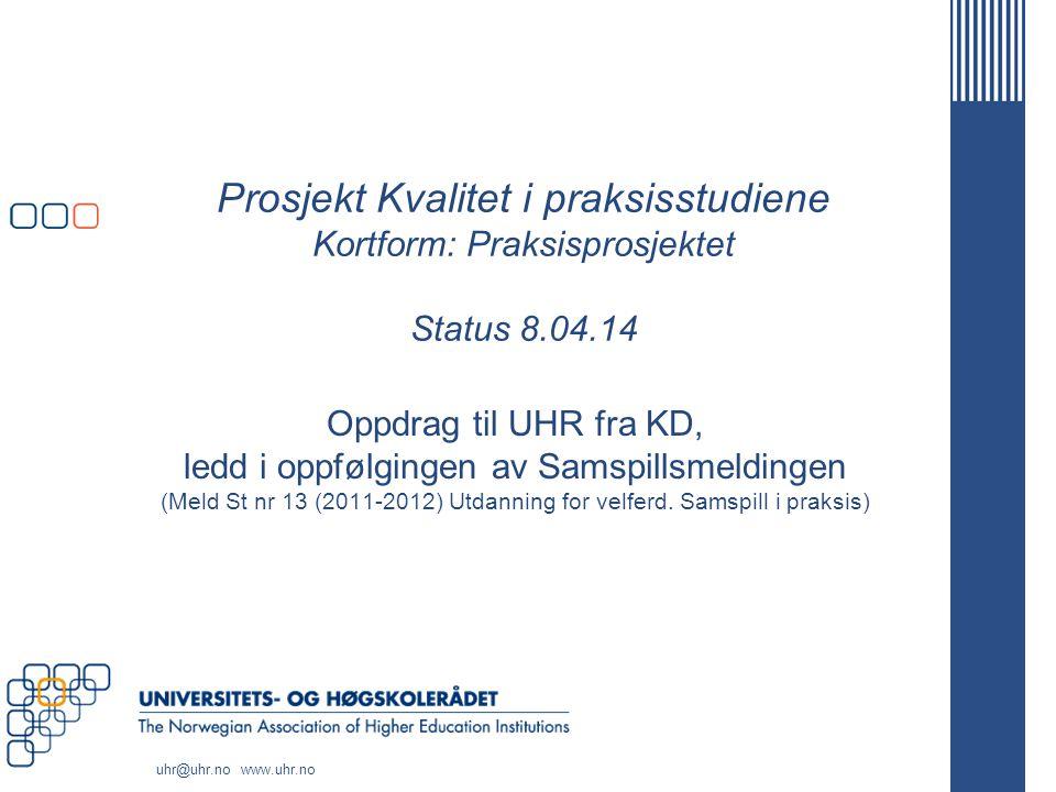 www.uhr.no uhr@uhr.no Styringsmodell og arbeidsform OppdragsgiverKD ProsjekteierUHR v/ UHR-sekretariatet Styringsgruppe  Lederne for UHRs seks fagstrategiske enheter for helse- og sosialfagutdanningene  Studentrepresentant fra NSO (+ Brukerrepresentant)  Oppnevnte representanter for HOD/Hdir, BLD/Bufdir, AD/NAV, samt fra partene i arbeidslivet (Unio, LO/FO, KS, Spekter, Virke)  Styringsgruppesekretær fra UHR-sekretariatet  Styringsgruppeleder fra Hdir Prosjektleder Prosjektleder fra St.