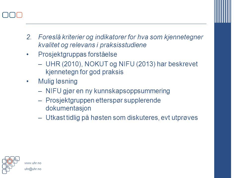 www.uhr.no uhr@uhr.no Til pkt 2 og 3: Kvalitetskriterier og kvalitetsindikatorer, behovet for en godkjenningsordning for praksissteder: NIFU-rapport har fått i oppdrag å gjøre en kunnskapsoppsummering: –Hva er de siste 5 – 10 årene beskrevet om –kriterier og indikatorer for kvalitet og relevans i praksisstudiene.