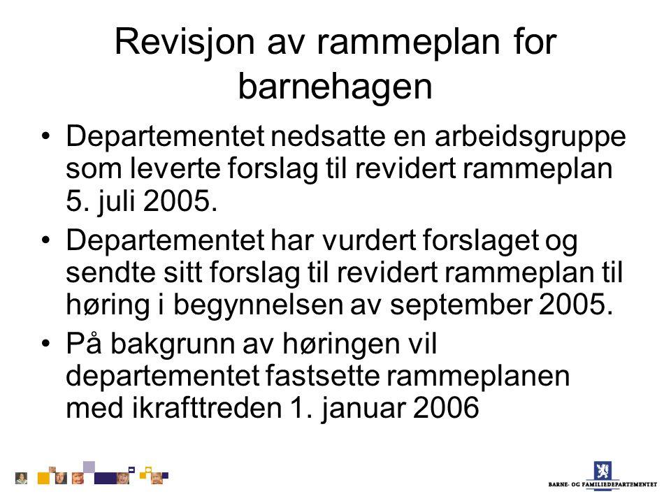 Revisjon av rammeplan for barnehagen Departementet nedsatte en arbeidsgruppe som leverte forslag til revidert rammeplan 5. juli 2005. Departementet ha