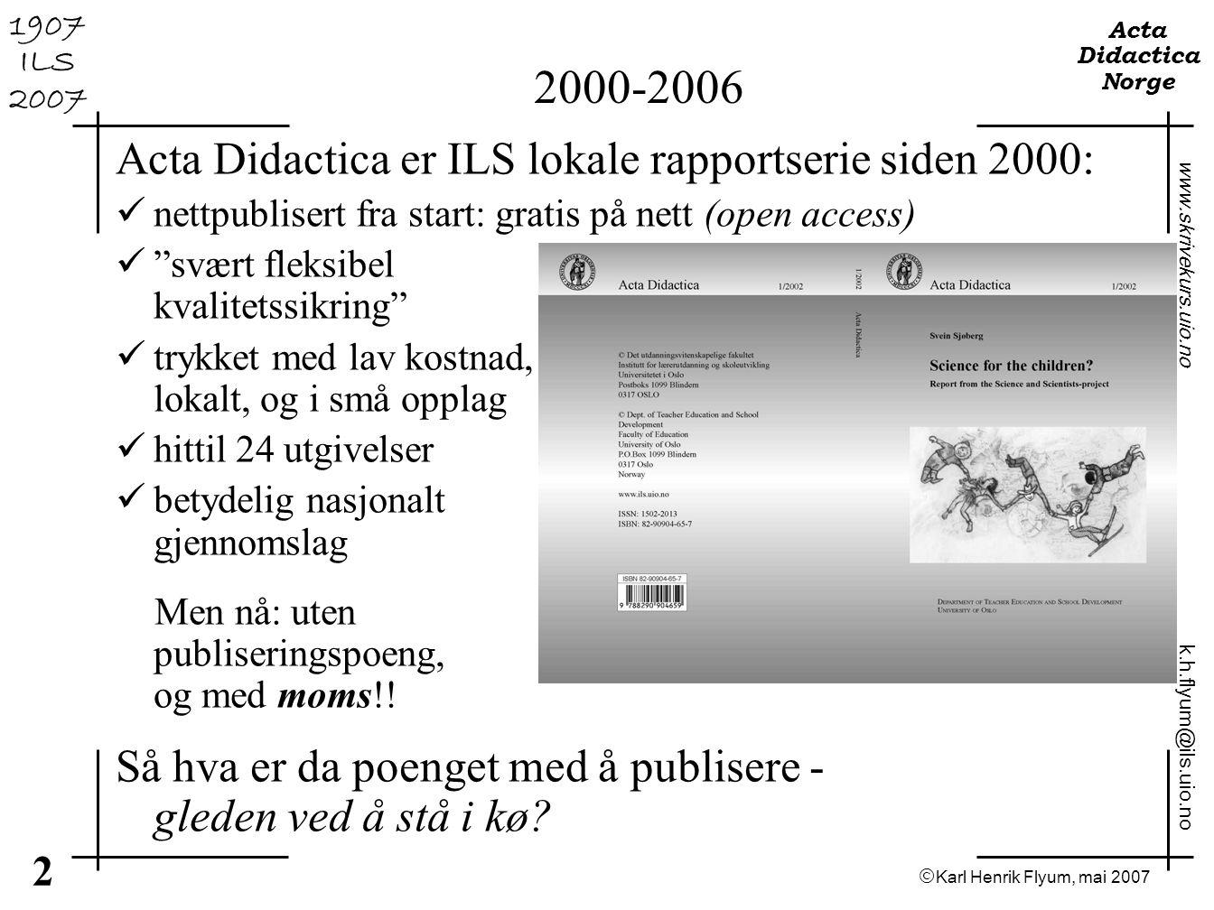  Karl Henrik Flyum, mai 2007 3 www.skrivekurs.uio.no k.h.flyum@ils.uio.no Acta Didactica Norge 1907 ILS 2007 Det som teller er fagfeller Vekt på forskning - vilkårene for akkrediteringsnivå 1 1.De publiserte bidragene skal være forsvarlig fagfellevurdert (peer review) 2.De publiserte manuskriptene skal ha gått igjennom en forlagsmessig bearbeiding, med redaksjonelt overvåket manuskriptredigering, layout og korrektur 3.Ingen enkelt institusjon kan ha så mye som 50 % av de publiserte bidragene 4.Nettsted kan telle, selv om vilkårene for uttelling ikke er særlig klare, men Open Access-tidsskrift er nevnt spesielt (s.