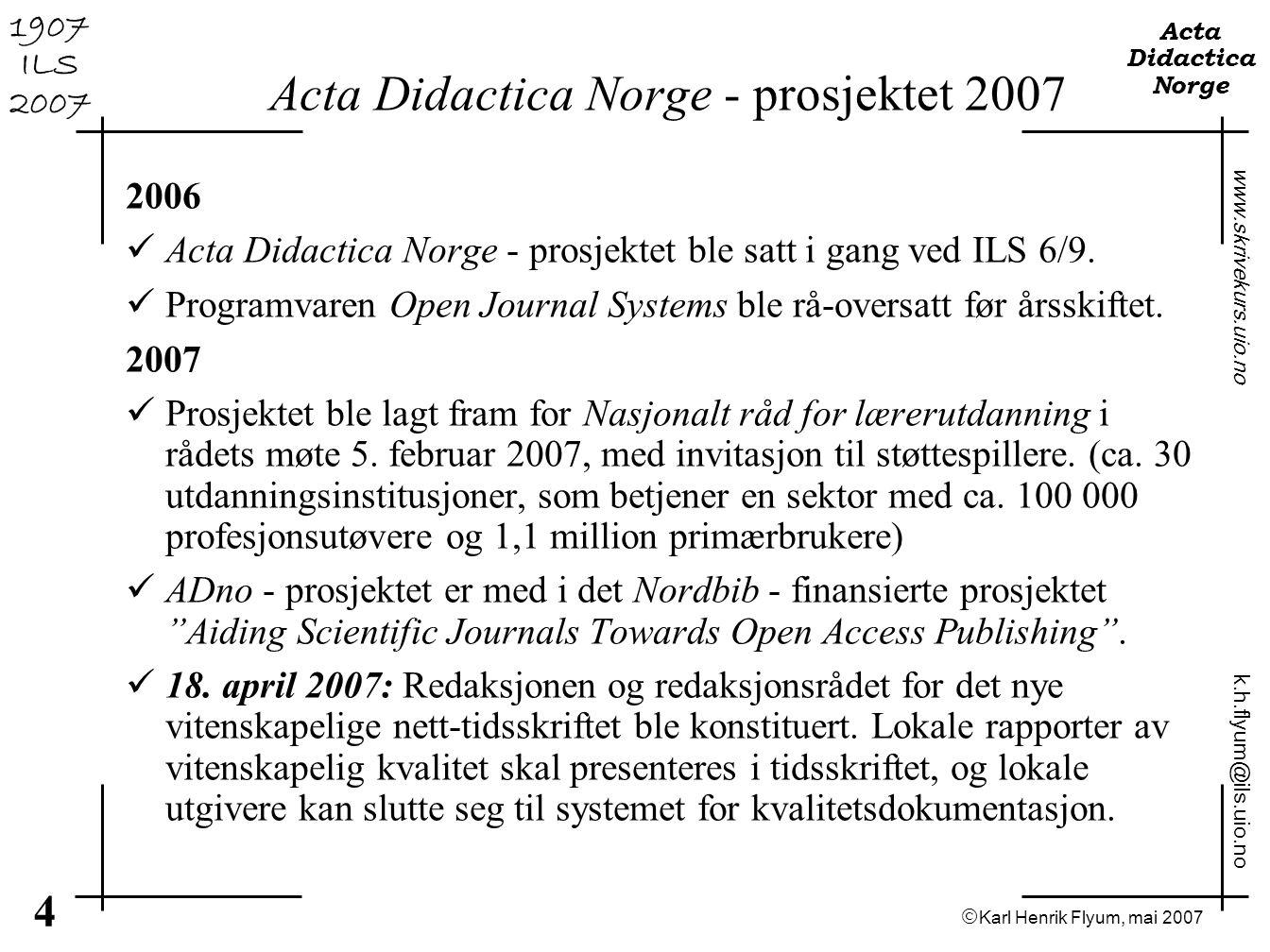  Karl Henrik Flyum, mai 2007 5 www.skrivekurs.uio.no k.h.flyum@ils.uio.no Acta Didactica Norge 1907 ILS 2007 Open Journal Systems T eknisk P ublikasjonsfaglig B rukerfunksjonalitet S ikkerhetsmessig B iblioteksfaglig J uridisk - flere fagmiljø i Norge og Norden har allerede underhånden uttrykt at både prosjektet og teknologien er interessant til mange formål.