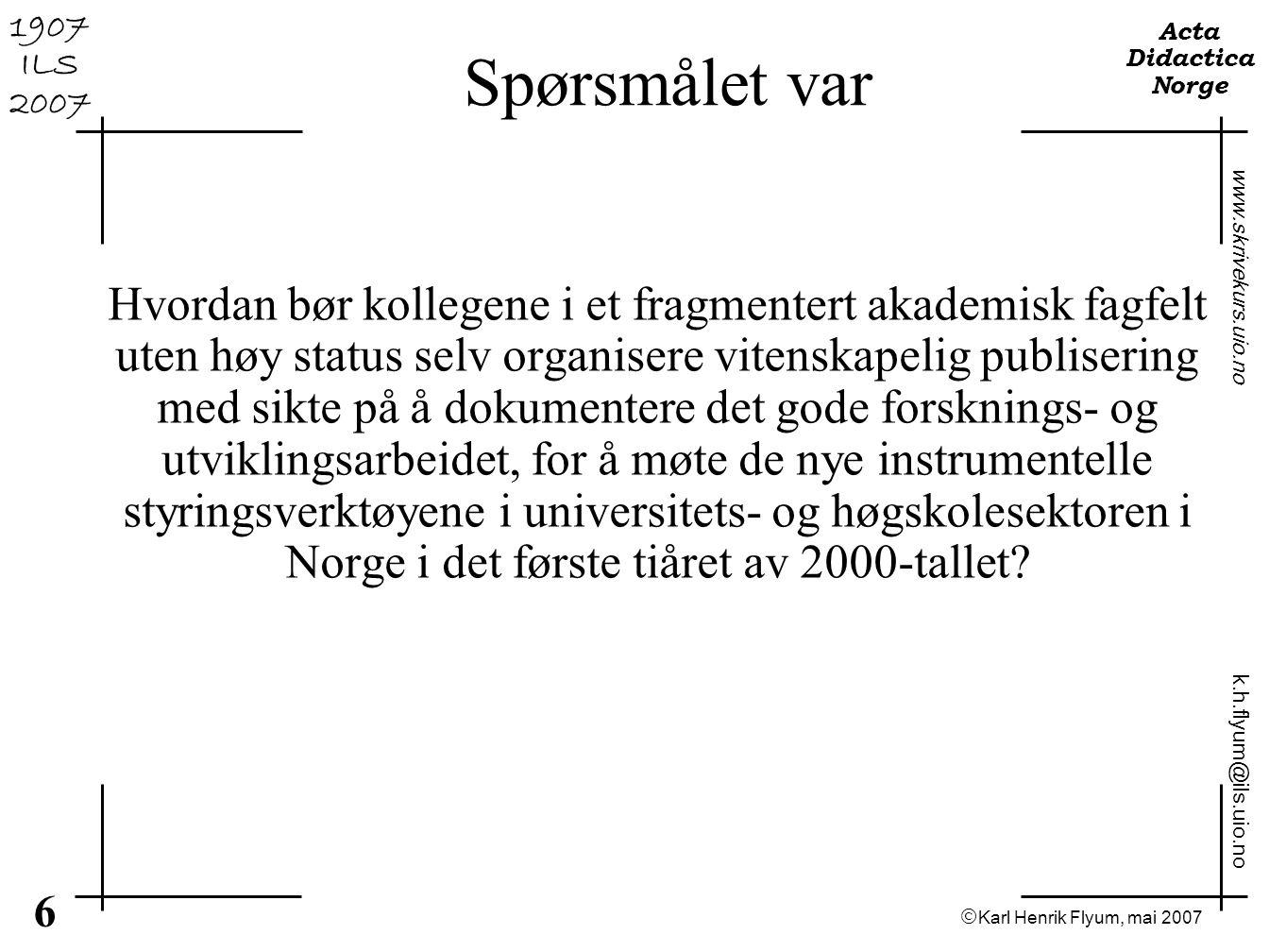  Karl Henrik Flyum, mai 2007 6 www.skrivekurs.uio.no k.h.flyum@ils.uio.no Acta Didactica Norge 1907 ILS 2007 Spørsmålet var Hvordan bør kollegene i e