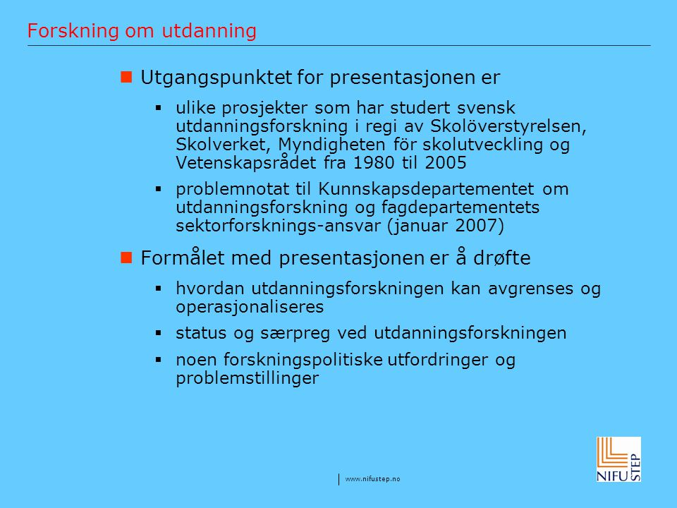 www.nifustep.no Forskning om utdanning Utgangspunktet for presentasjonen er  ulike prosjekter som har studert svensk utdanningsforskning i regi av Sk