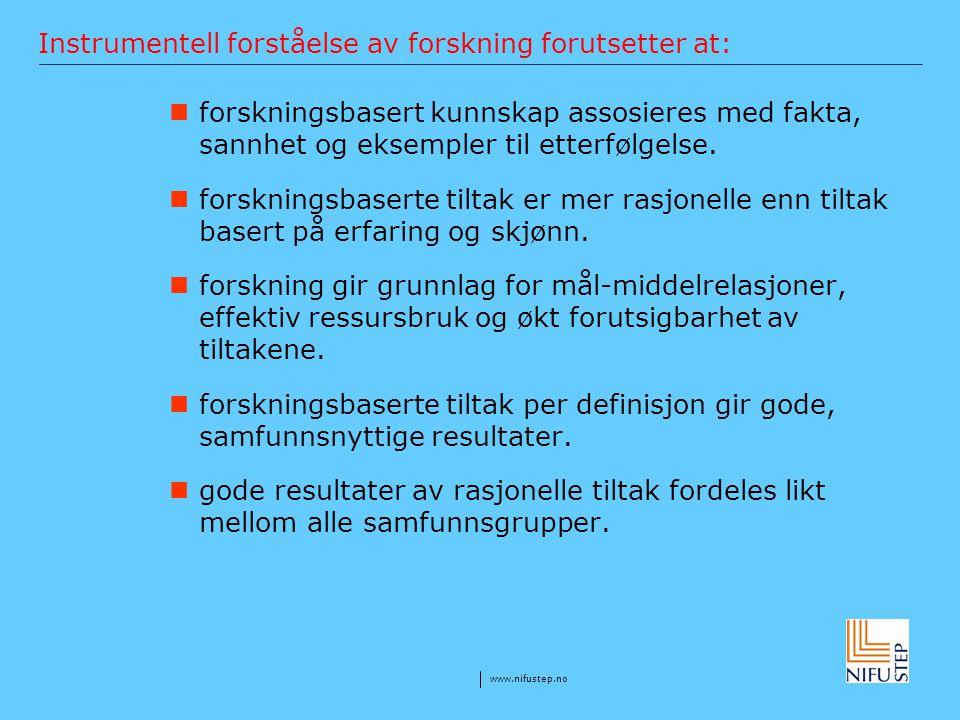www.nifustep.no Instrumentell forståelse av forskning forutsetter at: forskningsbasert kunnskap assosieres med fakta, sannhet og eksempler til etterfø