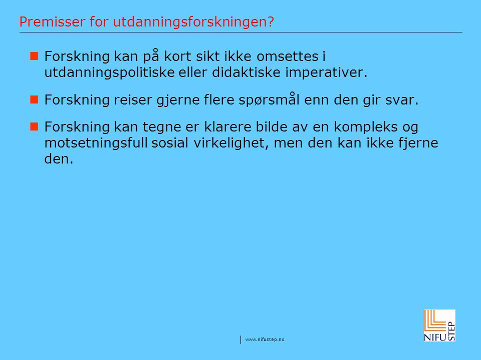 www.nifustep.no Premisser for utdanningsforskningen? Forskning kan på kort sikt ikke omsettes i utdanningspolitiske eller didaktiske imperativer. Fors