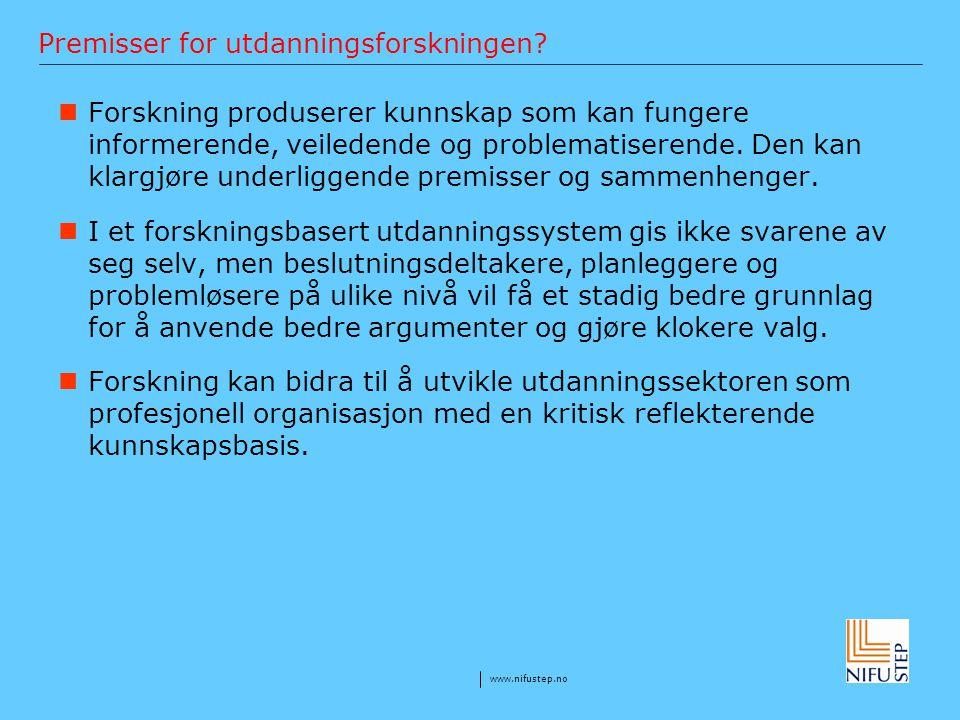 www.nifustep.no Premisser for utdanningsforskningen? Forskning produserer kunnskap som kan fungere informerende, veiledende og problematiserende. Den