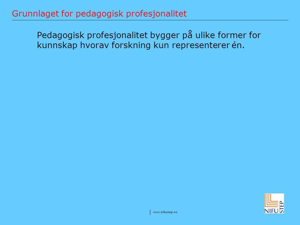 www.nifustep.no Grunnlaget for pedagogisk profesjonalitet Pedagogisk profesjonalitet bygger på ulike former for kunnskap hvorav forskning kun represen