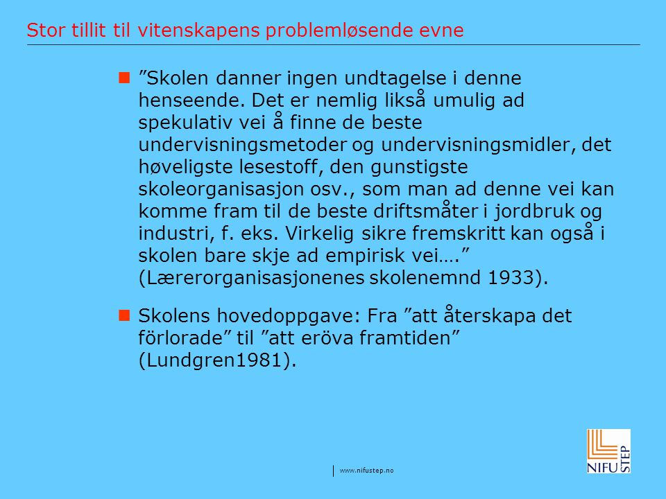 www.nifustep.no Stor tillit til vitenskapens problemløsende evne Progressivismen: … it meant applying in the classroom the pedagogical principles derived from new scientific research in psychology and the social sciences (Lawrence Cremin).