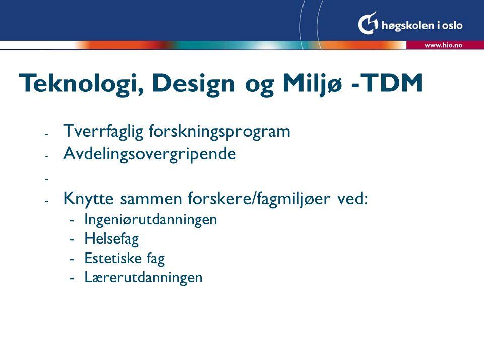 Teknologi, Design og Miljø -TDM - Tverrfaglig forskningsprogram - Avdelingsovergripende - - Knytte sammen forskere/fagmiljøer ved: -Ingeniørutdanningen -Helsefag -Estetiske fag -Lærerutdanningen