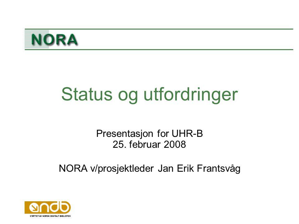 Status og utfordringer Presentasjon for UHR-B 25. februar 2008 NORA v/prosjektleder Jan Erik Frantsvåg