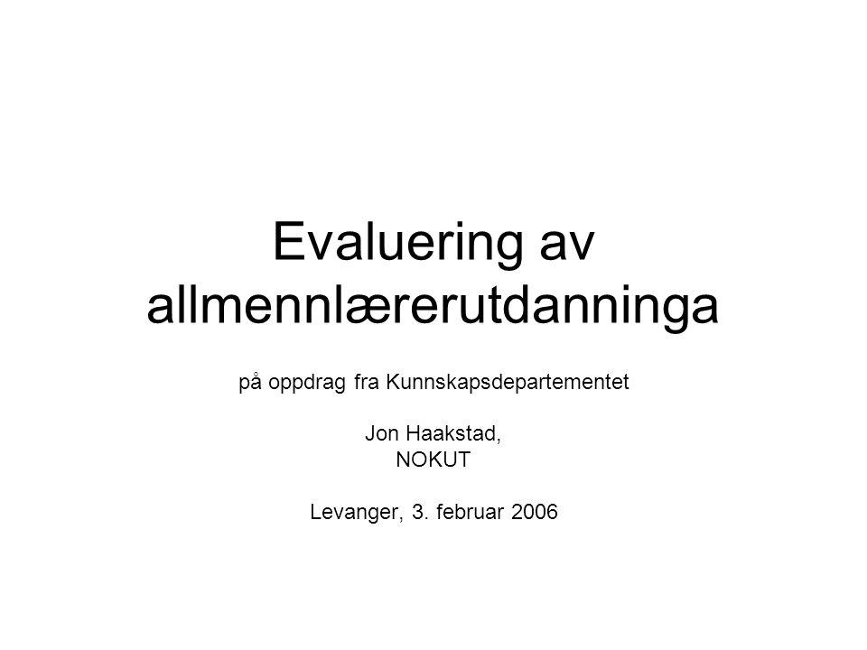 Evaluering av allmennlærerutdanninga på oppdrag fra Kunnskapsdepartementet Jon Haakstad, NOKUT Levanger, 3.