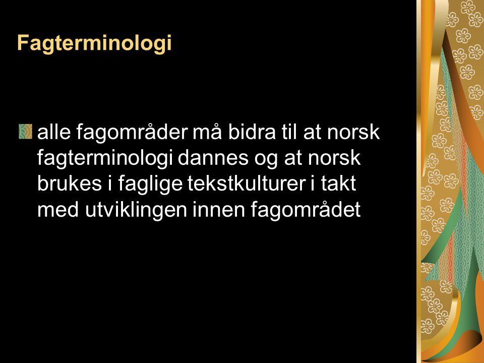 Fagterminologi alle fagområder må bidra til at norsk fagterminologi dannes og at norsk brukes i faglige tekstkulturer i takt med utviklingen innen fagområdet