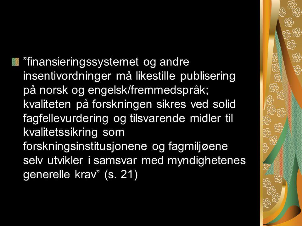 finansieringssystemet og andre insentivordninger må likestille publisering på norsk og engelsk/fremmedspråk; kvaliteten på forskningen sikres ved solid fagfellevurdering og tilsvarende midler til kvalitetssikring som forskningsinstitusjonene og fagmiljøene selv utvikler i samsvar med myndighetenes generelle krav (s.