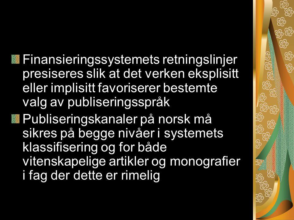Finansieringssystemets retningslinjer presiseres slik at det verken eksplisitt eller implisitt favoriserer bestemte valg av publiseringsspråk Publiseringskanaler på norsk må sikres på begge nivåer i systemets klassifisering og for både vitenskapelige artikler og monografier i fag der dette er rimelig