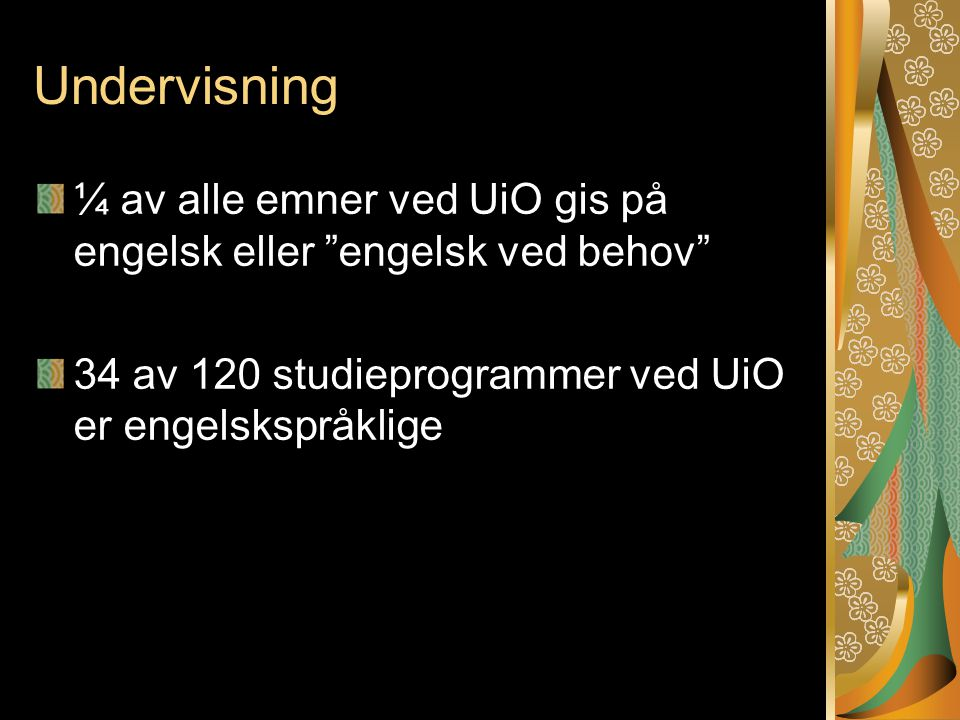 Undervisning ¼ av alle emner ved UiO gis på engelsk eller engelsk ved behov 34 av 120 studieprogrammer ved UiO er engelskspråklige