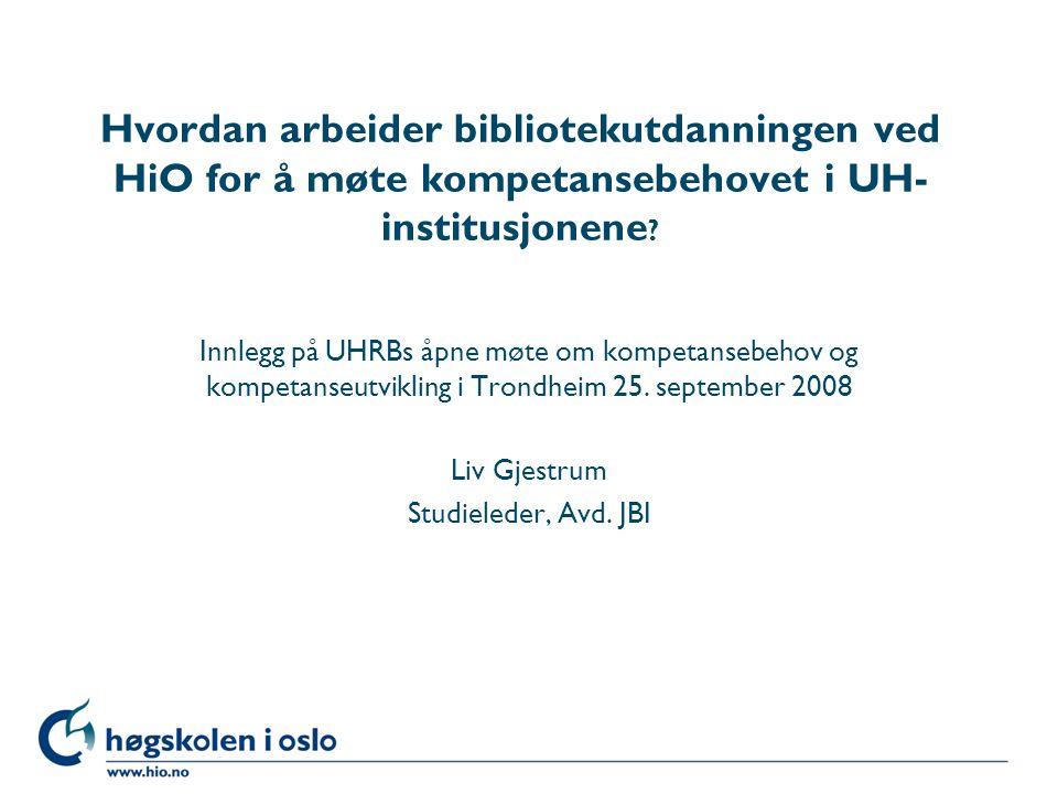 Høgskolen i Oslo Hvordan arbeider bibliotekutdanningen ved HiO for å møte kompetansebehovet i UH- institusjonene ? Innlegg på UHRBs åpne møte om kompe