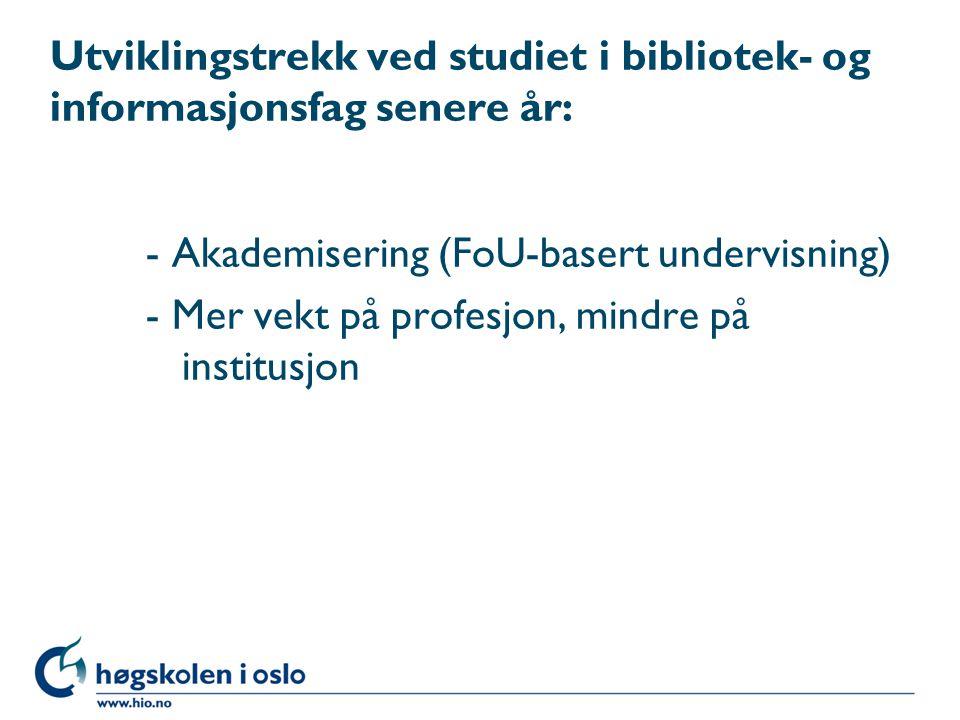 Utviklingstrekk ved studiet i bibliotek- og informasjonsfag senere år: - Akademisering (FoU-basert undervisning) - Mer vekt på profesjon, mindre på in