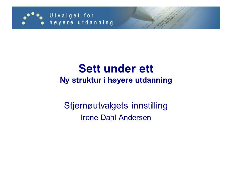 Sett under ett Ny struktur i høyere utdanning Stjernøutvalgets innstilling Irene Dahl Andersen