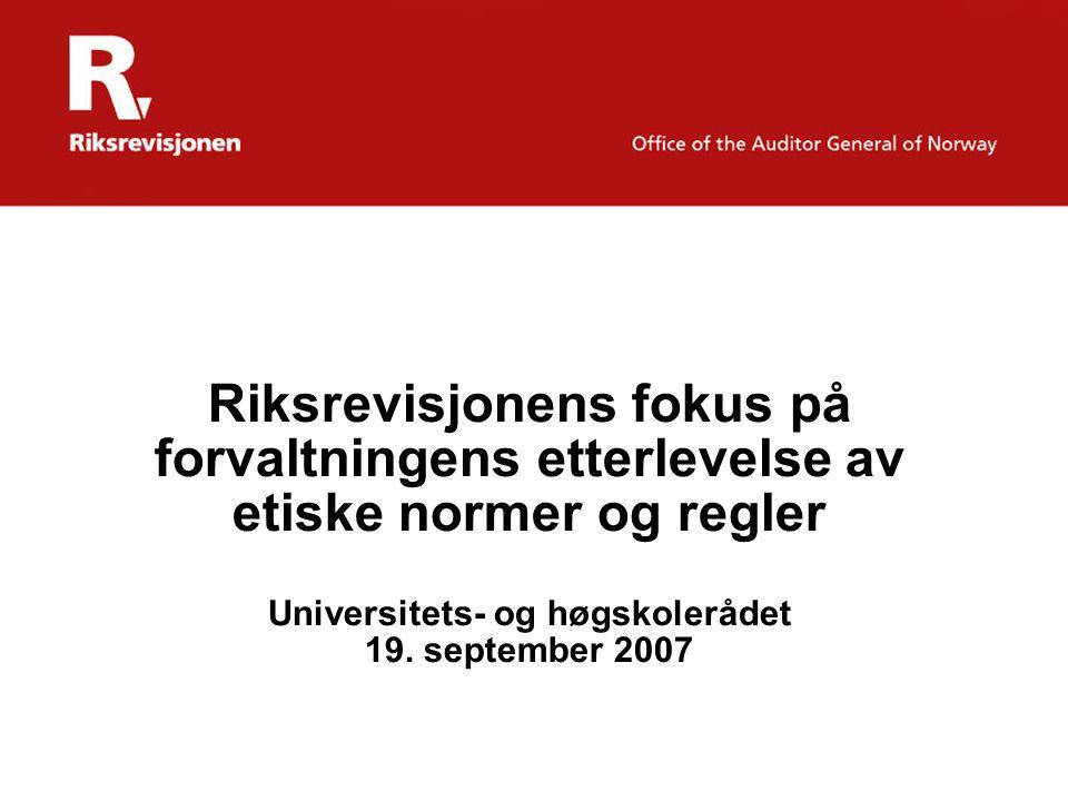 Riksrevisjonens fokus på forvaltningens etterlevelse av etiske normer og regler Universitets- og høgskolerådet 19. september 2007