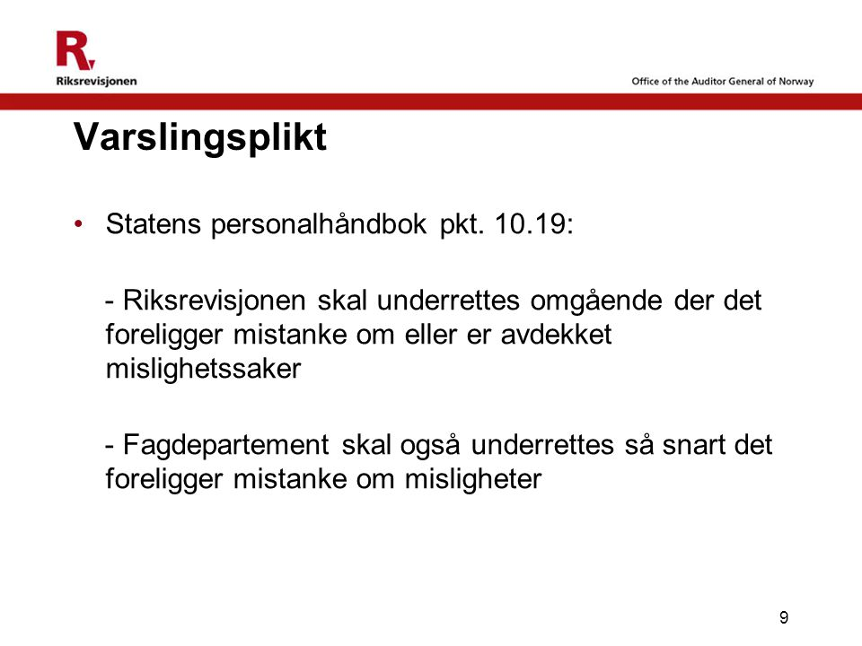 9 Varslingsplikt Statens personalhåndbok pkt. 10.19: - Riksrevisjonen skal underrettes omgående der det foreligger mistanke om eller er avdekket misli