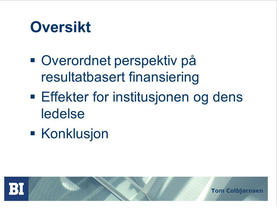 Tom Colbjørnsen Oversikt  Overordnet perspektiv på resultatbasert finansiering  Effekter for institusjonen og dens ledelse  Konklusjon