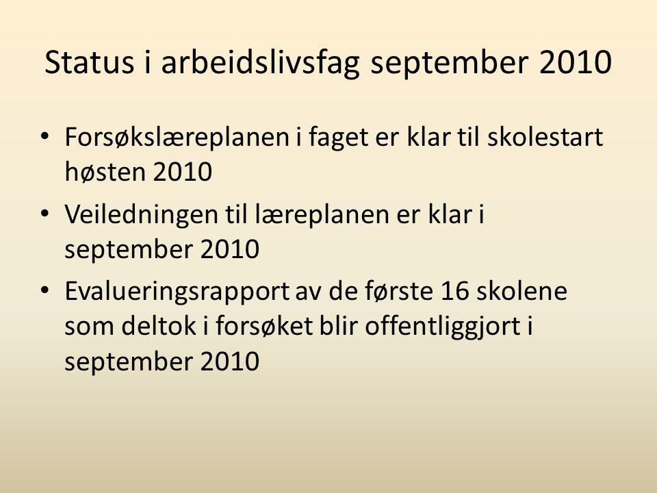 Status i arbeidslivsfag september 2010 Forsøkslæreplanen i faget er klar til skolestart høsten 2010 Veiledningen til læreplanen er klar i september 20
