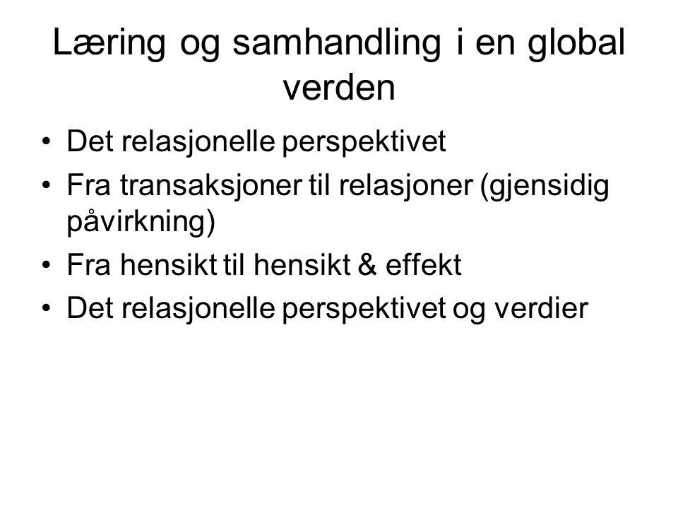 Læring og samhandling i en global verden Det relasjonelle perspektivet Fra transaksjoner til relasjoner (gjensidig påvirkning) Fra hensikt til hensikt